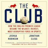 The Club How the English Premier League Became the Wildest, Richest, Most Disruptive Force in Sports, Jonathan Clegg