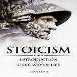 Stoicism Introduction to the Stoic Way of Life, Ryan James