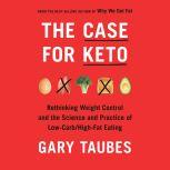 The Case for Keto Rethinking Weight Control and the Science and Practice of Low-Carb/High-Fat Eating, Gary Taubes