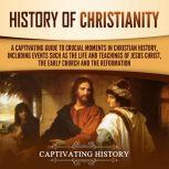 History of Christianity A Captivating Guide to Crucial Moments in Christian History, Including Events Such as the Life and Teachings of Jesus Christ, the Early Church, and the Reformation, Captivating History