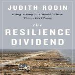 The Resilience Dividend Being Strong in a World Where Things Go Wrong, Judith Rodin
