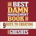 The Best Damn Management Book Ever 9 Keys to Creating Self-Motivated High Achievers, Warren Greshes
