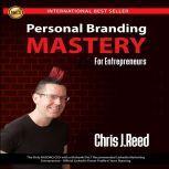 Personal Branding Mastery for Entrepreneurs, Chris J Reed