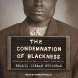 The Condemnation of Blackness Race, Crime, and the Making of Modern Urban America, Khalil Gibran Muhammad