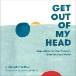 Get Out of My Head Inspiration for Overthinkers in an Anxious World, Meredith Arthur