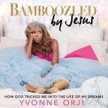 Bamboozled By Jesus How God Tricked Me into the Life of My Dreams, Yvonne Orji