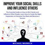 Improve Your Social Skills and Influence Others The Essential Guide on How to Win Friends and Influence Other People, Learn How to Create the Right Impression on Everyone You Meet and Become a Success, Michael Warwick