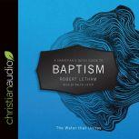A Christian's Quick Guide to Baptism The Water that Unites, Robert Letham