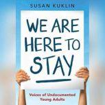 We Are Here to Stay Voice of Undocumented Young Adults, Susan Kuklin