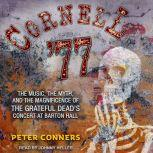 Cornell '77 The Music, the Myth, and the Magnificence of the Grateful Dead's Concert at Barton Hall, Peter Conners