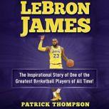 LeBron James: The Inspirational Story of One of the Greatest Basketball Players of All Time!, Patrick Thompson