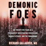 Demonic Foes My Twenty-Five Years as a Psychiatrist Investigating Possessions, Diabolic Attacks, and the Paranormal, Richard Gallagher