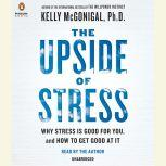 The Upside of Stress Why Stress Is Good for You, and How to Get Good at It, Kelly McGonigal