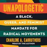 Unapologetic A Black, Queer, and Feminist Mandate for Our Movement, Charlene Carruthers