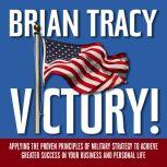 Victory! Applying the Proven Principles of Military Strategy to Achieve Greater Success in Your Business and Personal Life, Brian Tracy