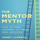 The Mentor Myth How to Take Control of Your Own Success, Debby Carreau