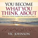 You Become What You Think About How Your Mind Creates The World You Live In, Vic Johnson