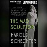 The Mad Sculptor The Maniac, the Model, and the Murder that Shook the Nation, Harold Schechter