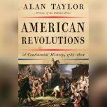 American Revolutions A Continental History, 1750-1804, Alan Taylor