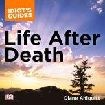 The Complete Idiot's Guide to Life After Death A Fascinating Exploration of Afterlife Concepts and Experiences, Diane Ahlquist