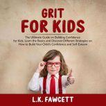 Grit for Kids: The Ultimate Guide on Building Confidence for Kids, Learn the Basics and Discover Different Strategies on How to Build Your Child's Confidence and Self-Esteem, L.K. Fawcett
