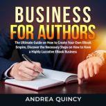 Business for Authors: The Ultimate Guide on How to Create Your Own EBook Empire, Discover the Necessary Steps on How to Have a Highly Lucrative EBook Business, Andrea Quincy