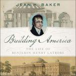 Building America The Life of Benjamin Henry Latrobe, Jean H. Baker