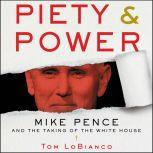 Piety & Power Mike Pence and the Taking of the White House, Tom LoBianco