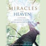 Miracles from Heaven A Little Girl, Her Journey to Heaven, and Her Amazing Story of Healing, Christy Wilson Beam