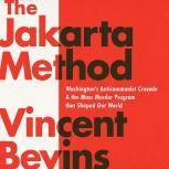The Jakarta Method Washington's Anticommunist Crusade and the Mass Murder Program that Shaped Our World, Vincent Bevins