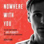 Nowhere With You The East Coast Anthems of Joel Plaskett, The Emergency and Thrush Hermit, Josh O'Kane