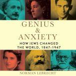 Genius & Anxiety How Jews Changed the World, 1847-1947, Norman Lebrecht