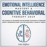 Emotional Intelligence Mastery & Cognitive Behavioral Therapy 2019: The Ultimate 2.0 Techniques for Retraining Your Brain to Overcome Anxiety, Depression & Panic. EQ & CBT Made Simple -Learn in 7 Weeks!, John Heffner