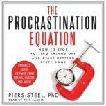 The Procrastination Equation How to Stop Putting Things Off and Start Getting Stuff Done, Piers Steel, PhD