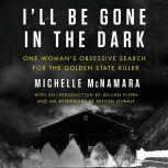 I'll Be Gone in the Dark One Woman's Obsessive Search for the Golden State Killer, Michelle McNamara