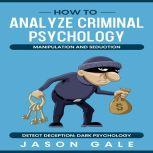 How to Analyze Criminal Psychology, Manipulation and Seduction Detect Deception: Dark Psychology, Jason Gale