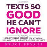 Texts So Good He Can't Ignore Sassy Texting Secrets for Attracting High-Quality Men (and Keeping the One You Want), Bruce Bryans