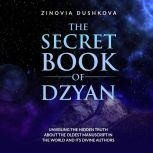 The Secret Book of Dzyan Unveiling the Hidden Truth about the Oldest Manuscript in the World and Its Divine Authors, Zinovia Dushkova
