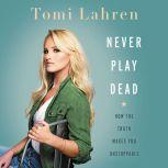 Never Play Dead How the Truth Makes You Unstoppable, Tomi Lahren