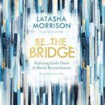 Be the Bridge Pursuing God's Heart for Racial Reconciliation, Latasha Morrison