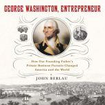 George Washington, Entrepreneur How Our Founding Father's Private Business Pursuits Changed America and the World, John Berlau