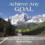Achieve Any Goal 12 Steps to Realizing Your Dreams, Brian Tracy