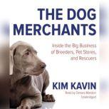 The Dog Merchants Inside the Big Business of Breeders, Pet Stores, and Rescuers, Kim Kavin
