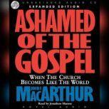 Ashamed of the Gospel When the Church Becomes Like the World, John MacArthur