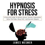 Hypnosis for Stress A Powerful Guide to Relieve Stress, Anxiety, Depression, Relax the Body, Sleep Well and Become Happier, James Mesmer