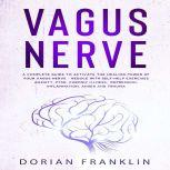 Vagus Nerve A Complete Guide to Activate the Healing power of Your Vagus Nerve – Reduce with Self-Help Exercises Anxiety, PTSD, Chronic Illness, Depression, Inflammation, Anger and Trauma, Dorian Franklin