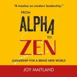 From Alpha to Zen Leadership for a brave new world, Joy Maitland