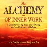 The Alchemy of Inner Work A Guide for Turning Illness and Suffering Into True Health and Well-Being, Lorie Eve Dechar
