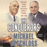 The Conquerors Roosevelt, Truman and the Destruction of Hitler's Germany, 1941-1945, Michael R. Beschloss