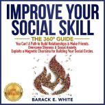 IMPROVE YOUR SOCIAL SKILLS The 360° Guide. You Can! A Path to Build Relationships & Make Friends. Overcome Shyness & Social Anxiety. Exploits a Magnetic Charisma for Building Your Social Circles. NEW VERSION, BARACK E. WHITE